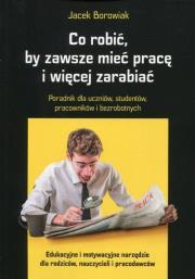 Co robic by zawsze miec prace i wiecej zarabiac - Co robić, by zawsze mieć pracę i więcej zarabiać Borowiak Jacek