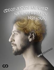 Czego jeszcze nie wiesz na temat wlasnych przekonan - Czego jeszcze nie wiesz na temat własnych przekonań Kamil Czechowski