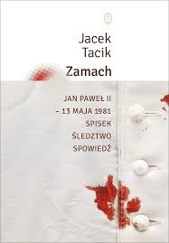 Zamach. Jan Pawel II 13 maja 1981. Spisek. sedztwo. Spowiedz - Zamach. Jan Paweł II - 13 maja 1981. Spisek. Śledztwo. Spowiedź Jacek Tacik