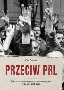 Przeciw PRL 213x300 - Przeciw PRL Szkice z dziejów opozycji demokratycznej w Polsce 1976-1989 JanOlaszek