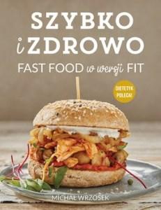 Szybko i zdrowo. Fast food w wersji fit 231x300 - Szybko i zdrowo Fast food w wersji fit Michał Wrzosek