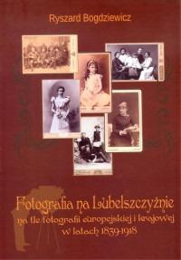 Fotografia na Lubelszczyznie - Fotografia na Lubelszczyźnie na tle fotografii europejskiej i krajowej w latach 1839-1918Ryszard Bogdziewicz