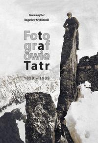 Fotografowie Tatr 1859 1939 - Fotografowie Tatr 1859-1939Jarek Majcher Bogusław Szybkowski