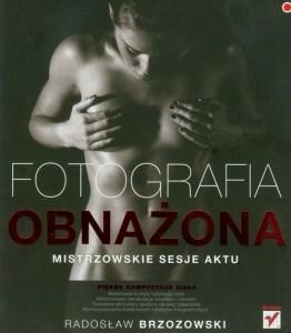 Fotografia obnazona Mistrzowskie sesje aktu - Fotografia obnażona Mistrzowskie sesje aktu Radosław Brzozowski