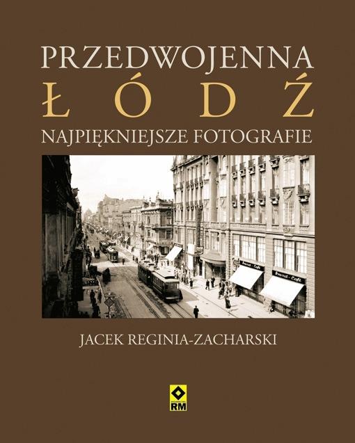 Przedwojenna Lodz Najpiekniejsze fotografie - Przedwojenna Łódź Najpiękniejsze fotografie Jacek Regina- Zacharski