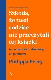Szkoda ze twoi rodzice nie przeczytali tej ksiazki - Szkoda że Twoi rodzice nie przeczytali tej książkiPhilippa Perry