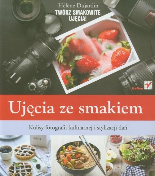 Ujecia ze smakiem Kulisy fotografii kulinarnej i stylizacji - Ujęcia ze smakiem Kulisy fotografii kulinarnej i stylizacji dań Helene Dujardin