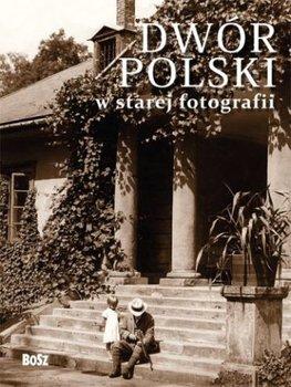 Dwor polski w starej fotografii - Dwór polski w starej fotografii Jan K Ostrowski Joanna Kułakowska-Lis