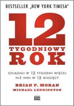12 tygodniowy rok - 12-tygodniowy rok Osiągnij w 12 tygodni więcej niż inni w 12 miesięcyBrian P Moran Michael Lennington