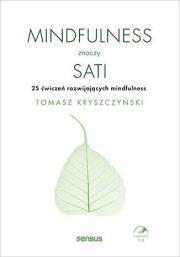 Mindfulness znaczy sati - Mindfulness znaczy sati 25 ćwiczeń rozwijających mindfulness Tomasz Kryszczyński