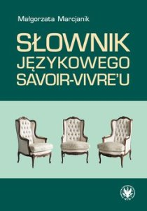 Slownik jezykowego savoir vivreu - Słownik językowego savoir-vivre uMałgorzata Marcjanik