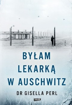 Bylam lekarka w Auschwitz - Byłam lekarką w AuschwitzGisella Perl