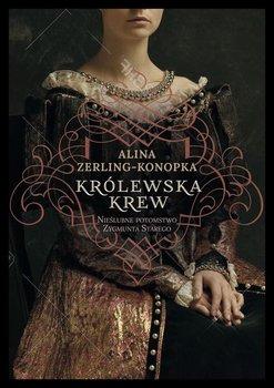 Krolewska krew - Królewska krew Nieślubne potomstwo Zygmunta StaregoAlina Zerling-Konopka