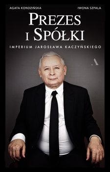 Prezes i Spolki - Prezes i Spółki Imperium Jarosława KaczyńskiegoIwona Szpala Agata Kondzińska