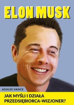 Elon Musk - Elon Musk - Jak myśli i działa przedsiębiorca wizjonerAshlee Vance