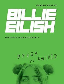Billie Eilish - Billie Eilish Droga do gwiazd Nieoficjalna biografiaAdrian Besley