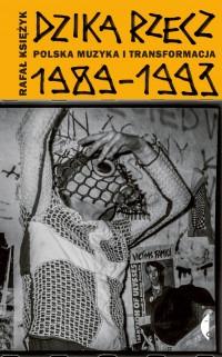 Dzika rzecz - Dzika rzecz Polska muzyka i transformacja 1989-1993Rafał Księżyk