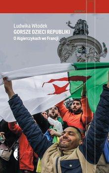 Gorsze dzieci Republiki - Gorsze dzieci Republiki O Algierczykach we FrancjiLudwika Włodek