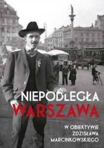 Niepodlegla Wlarszawa w obiektywie Zdzislawa Marcinkowskiego - Niepodległa Warszawa w obiektywie Zdzisława Marcinkowskiego