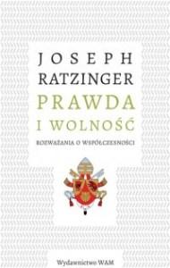 Prawda i wolnosc - Prawda i wolność Rozważania o współczesnościJoseph Ratzinger