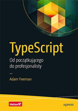 TypeScript. Od poczatkujacego do profesjonalisty - TypeScript Od początkującego do profesjonalistyAdam Freeman