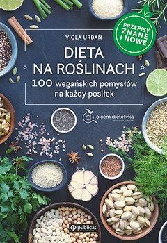 Dieta na roslinach - Dieta na roślinach 100 wegańskich pomysłów na każdy posiłek Przepisy znane i nowe ViolaUrban