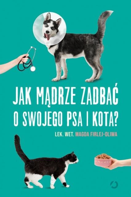 Jak madrze zadbac o swojego psa i kota - Jak mądrze zadbać o swojego psa i kotaMagda Firlej-Oliwa