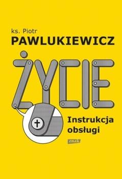 zycie. Instrukcja obslugi - Życie Instrukcja obsługiks Piotr Pawlukiewicz
