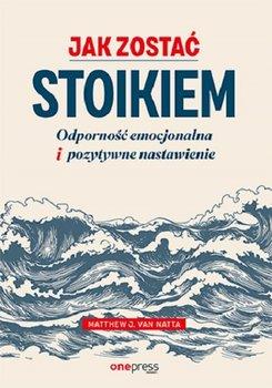 Jak zostac stoikiem - Jak zostać stoikiem Odporność emocjonalna i pozytywne nastawienieMatthew Van Natta