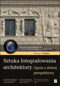 Sztuka fotografowania architektury - Sztuka fotografowania architektury Ujęcia z dobrej perspektywyTomasz Gałązka