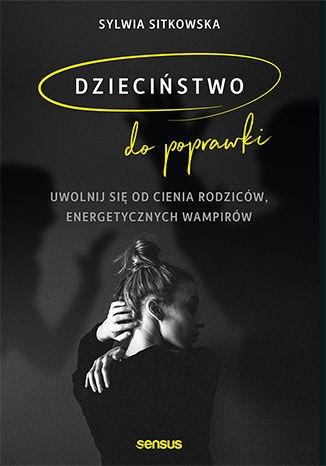 Dziecinstwo do poprawki - Dzieciństwo do poprawki Uwolnij się od cienia rodziców energetycznych wampirówSylwia Sitkowska