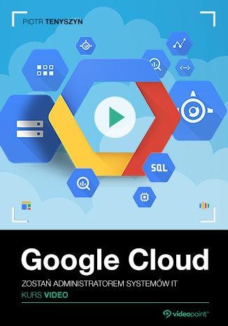 Google Cloud - Google Cloud. Kurs video. Zostań administratorem systemów IT