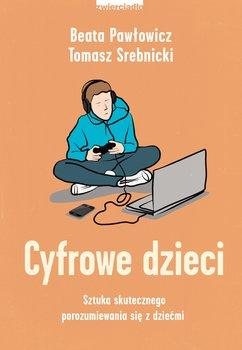 Cyfrowe dzieci - Cyfrowe dzieci Sztuka skutecznego porozumiewania się z dziećmiTomasz Srebnicki Beata Pawłowicz