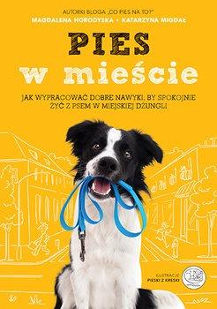 Pies w miescie - Pies w mieście Jak wypracować dobre nawyki by spokojnie żyć z psem w miejskiej dżungliMagdalena Horodyska Katarzyna Migdał