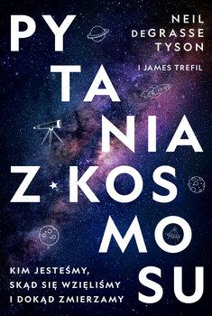 Pytania z Kosmosu - Pytania z Kosmosu Kim jesteśmy skąd się wzięliśmy i dokąd zmierzamyNeil deGrasse Tyson James Trefil
