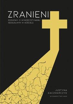 Zranieni - Zranieni Rozmowy o wykorzystywaniu seksualnym w KościeleKaczmarczyk Justyna
