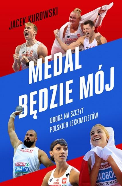 Medal bedzie moj - Medal będzie mój Droga na szczyt polskich lekkoatletówJacek Kurowski