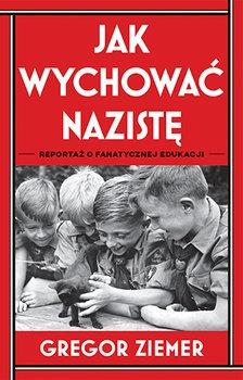 Jak wychowac naziste - Jak wychować nazistę Reportaż o fanatycznej edukacjiGregor Ziemer