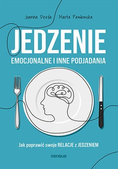 Jedzenie emocjonalne i inne podjadania - Jedzenie emocjonalne i inne podjadania Jak poprawić swoje relacje z jedzeniemJoanna Derda Marta Pawłowska