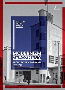Modernizm zapoznany - Modernizm zapoznany Architektura Poznania 1919-1939Kubiak Szymon Piotr