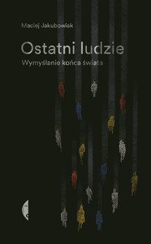 Ostatni ludzie - Ostatni ludzie Wymyślanie końca świataMaciej Jakubowiak