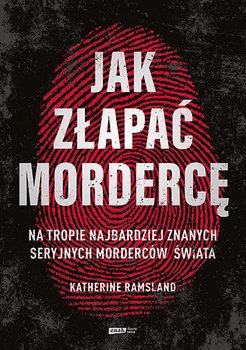 Jak zlapac morderce - Jak złapać mordercę Na tropie najbardziej znanych seryjnych morderców świataKatherine Ramsland
