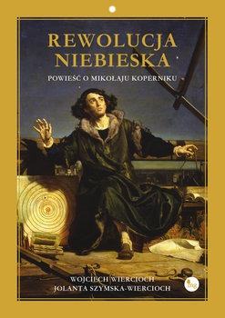 Powiesc o Mikolaju Koperniku - Rewolucja niebieska Powieść o Mikołaju KopernikuWiercioch Wojciech Szymska-Wiercioch Jolanta
