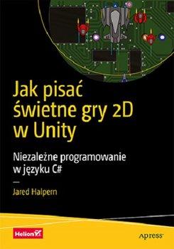 Jak pisac swietne gry 2D w Unity - Jak pisać świetne gry 2D w Unity Niezależne programowanie w języku C#Jared Halpern