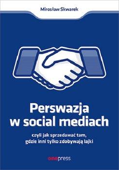 Perswazja w Social Media - Perswazja w Social Media czyli jak sprzedawać tam gdzie inni zdobywają tylko lajkiMirosław Skwarek