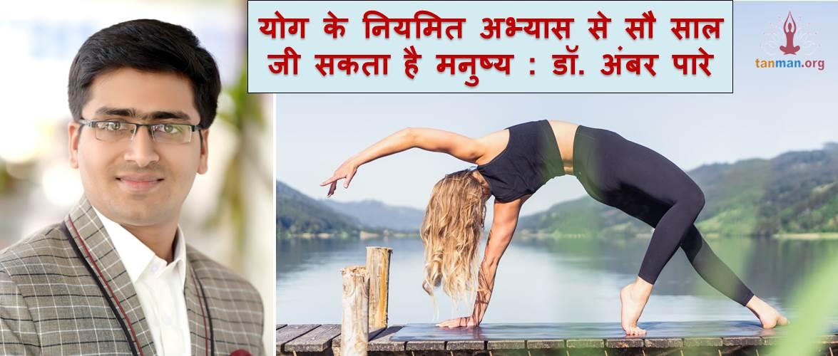 योग के नियमित अभ्यास से सौ साल जी सकता है मनुष्य : डॉ. अंबर पारे
