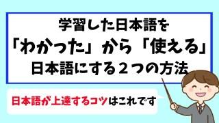 学習した日本語を「わかった」から「使える」日本語にする2つの方法