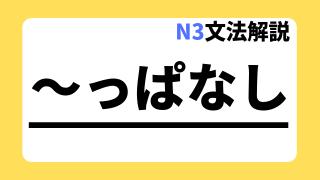 N3文法解説「~っぱなし」