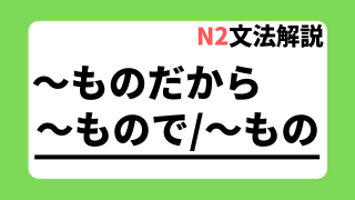 N2文法解説「~ものだから/~もので/~もの」