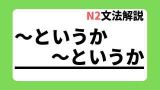 N2文法解説「~というか~というか」